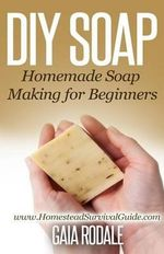 DIY Soap : Homemade Soap Making for Beginners - Gaia Rodale
