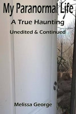 My Paranormal Life, a True Haunting. Unedited and Continued - Mrs Melissa D George