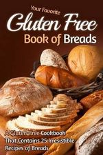 Your Favorite Gluten Free Book of Breads : A Gluten-Free Cookbook That Contains 25 Irresistible Recipes of Breads - Gordon Rock