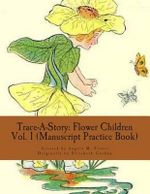 Trace-A-Story : Flower Children Vol. 1 (Manuscript Practice Book) - Angela M Foster