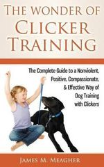 The Wonder of Clicker Training : The Complete Guide to a Nonviolent, Positive, Compassionate, & Effective Way of Dog Training with Clickers - James M Meagher