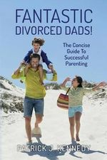 Fantastic Divorced Dads! : The Concise Guide to Successful Parenting