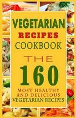 Vegetarian Recipes Cookbook : The 160 Most Healthy and Delicious Vegetarian Recipes - Sylvia F Anderson
