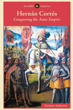 Hernan Cortes : Conquering the Aztec Empire - Zachary Anderson