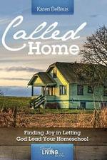 Called Home : Finding Joy in Letting God Lead Your Homeschool - Karen Debeus