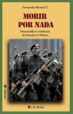 Morir Por NADA : Narcotrafico y Violencia de Estado En Mexico - Fernando Montiel T