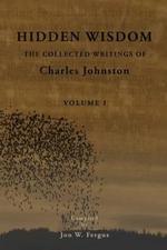 Hidden Wisdom V.1 : Collected Writings of Charles Johnston - Charles Johnston