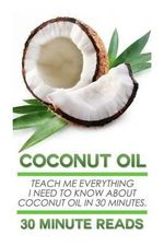 Coconut Oil : Teach Me Everything I Need to Know about Coconut Oil in 30 Minutes - 30 Minute Reads