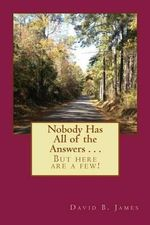 Nobody Has All of the Answers . . . : But Here Are a Few! - MR David Benjamin James