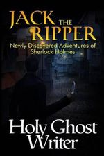 Jack the Ripper : Newly Discovered Adventures of Sherlock Holmes - Holy Ghost Writer
