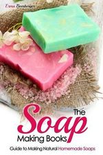The Soap Making Books : Guide to Making Natural Homemade Soaps - Erma Bomberger