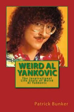 Weird Al Yankovic : The Inspirational Life Story of Weird Al Yankovic; Musician, Comedian, Actor and One of the World's Most Clever Music Marketers - Patrick Bunker