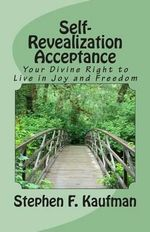 Self-Revealization Acceptance - An Introduction : Your Divine Right to Live in Joy and Freedom - Rev Stephen F Kaufman