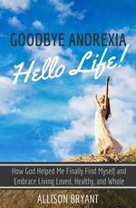 Goodbye Anorexia, Hello Life : How God Helped Me Finally Find Myself and Embrace Living Loved, Healthy, and Whole - Allison Bryant