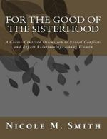 For the Good of the Sisterhood : A Christ-Centered Discussion to Reveal Conflicts and Repair Relationships Among Women - Nicole M Smith