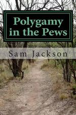 Polygamy in the Pews : Exposing the Arguments Commonly Used by Christian Polygamy Advocates (2nd Edition) - Sam Tj Jackson