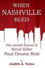When Nashville Bled : The Untold Stories of Serial Killer Paul Dennis Reid - Judith a Yates M C J