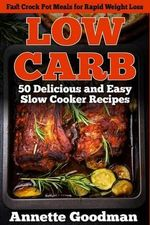 Low Carb : 50 Delicious and Easy Slow Cooker Recipes: Fast Crock Pot Meals for Rapid Weight Loss - Annette Goodman