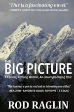 The Big Picture : A Camera, a Young Woman, an Uncompromising Ethic - Rod Raglin