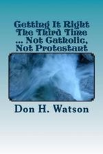 Getting It Right the Third Time ... Not Catholic, Not Protestant : Spiritual ! ! - Dr Don H. Watson D. Min