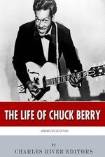 American Legends : The Life of Chuck Berry - Charles River Editors