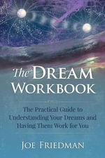 The Dream Workbook : The Practical Guide to Understanding Your Dreams and Having Them Work for You - MR Joe Friedman