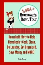 1,001+ Housewife How-To's : Household Hints to Help Homebodies Cook, Clean, Get Organized, Do Laundry, Save Money and More! - Katie Berry