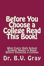 Before You Choose a College Read This Book! : What Every High School Student Needs to Know Before Choosing a College - Dr B V Gray
