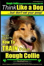 Rough Collie, Rough Coat Collie Training AAA Akc : -Think Like a Dog, But Don't Eat Your Poop! - Rough Collie Breed Expert Training -: Here's Exactly How to Train Your Rough Collie - MR Paul Allen Pearce