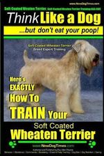 Soft Coated Wheaten Terrier, Soft Coated Wheaten Terrier Training AAA Akc - Think Like a Dog But Don't Eat Your Poop! - Soft Coated Wheaten Terrier Breed Expert Training - : Here's Exactly How to Train Your Soft Coated Wheaten Terrier - MR Paul Allen Pearce