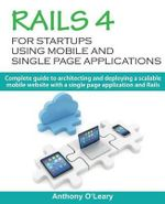 Rails 4 for Startups Using Mobile and Single Page Applications : Complete Guide to Architecting and Deploying a Scalable Mobile Website with a Single Page Application and Rails - MR Anthony O'Leary