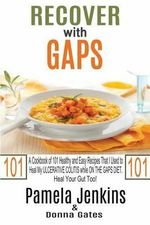 Recover with Gaps : A Cookbook of 101 Healthy and Easy Recipes That I Used to Heal My Ulcerative Colitis While on the Gaps Diet-Heal Your Gut Too! - Pamela Jenkins