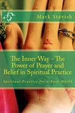 The Inner Way - The Power of Prayer and Belief in Spiritual Practice - Mark Stavish