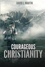 Courageous Christianity : Dare to Live a Radical Life - David L Martin
