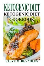 Ketogenic Diet : The Ketogenic Diet to Lose Weight Now: Ketogenic Diet for Beginners-Weight Loss Guaranteed! (Ketogenic Diet, Ketogenic Recipes, Ketogenic Cookbook, Low Carb Diet, Ketogenic Diet for Weight Loss) - Steve M Reynolds