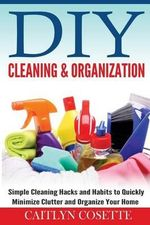 DIY Cleaning & Organization : Simple Cleaning Hacks and Habits to Quickly Minimize Clutter and Organize Your Home - Caitlyn Cosette