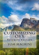Customizing OS X - Yosemite Edition : Fantastic Tricks, Tweaks, Hacks, Secret Commands, & Hidden Features to Customize Your OS X User Experience - Tom Magrini