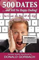 500 Dates.....and Still No Happy Ending : The Good, the Bad, & the Ugly of Online Dating - Donald Gorbach