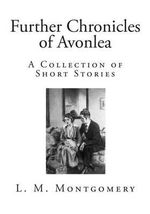 Further Chronicles of Avonlea : A Collection of Short Stories - L M Montgomery