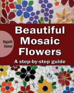 Beautiful Mosaic Flowers - A Step-By-Step Guide - Sigalit Eshet