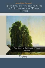 The Valley of Silent Men - A Story of the Three River - James Oliver Curwood