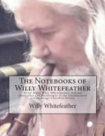 The Notebooks of Willy Whitefeather : Tribal Elder Willy Whitefeather, Official Storyteller and Mythkeeper of the Southeastern Chickamauga Cherokee Nation - Willy Whitefeather