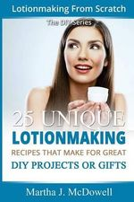 Lotion Making from Scratch : 25 Unique Lotionmaking Recipes That Make for Great DIY Projects or Gifts - Martha J McDowell
