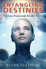 Entangling Destinies : True Love Transcends Parallel Worlds - Ellen Sullivan