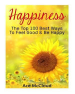 Happiness : The Top 100 Best Ways to Feel Good & Be Happy - Ace McCloud