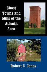 Ghost Towns and Mills of the Atlanta Area - Robert C Jones