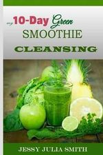 My 10-Day Green Smoothie Cleansing : Your Ultimate Guide to Losing 15lbs in 10 Days - Jessy Julia Smith