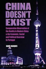China Doesn't Exist : Comparative Observation of the Reality in Modern China and the Economic, Social and Political Overview in Portugal - Daniel Marques