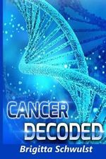 Cancer Decoded : Understand the Keys to Cancer Causes, Cures, Prevention and Treatment - MS Brigitta Schwulst