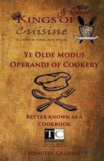 Ye Olde Modus Operandi of Cookery : Kings ( & Queens) of Cuisine 2014 Cookbook - Jennifer Graham